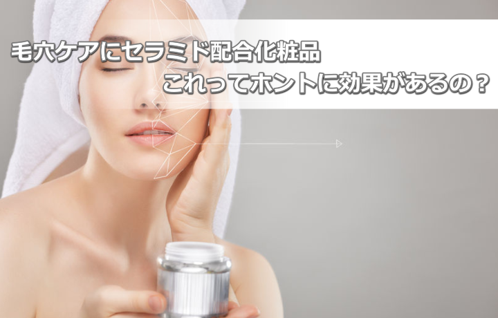 毛穴ケアにセラミド配合の化粧品が効果あるってホント?